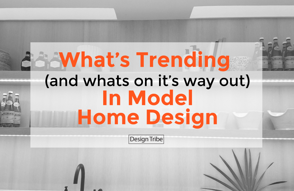 Whats-Trending-and-Whats-On-Its-Way-Out-In-Model-Home-Design-Design-Tribe-Online-Interior-Design